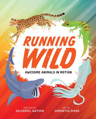 Running Wild: Awesome Animals in Motion by Galadriel Watson